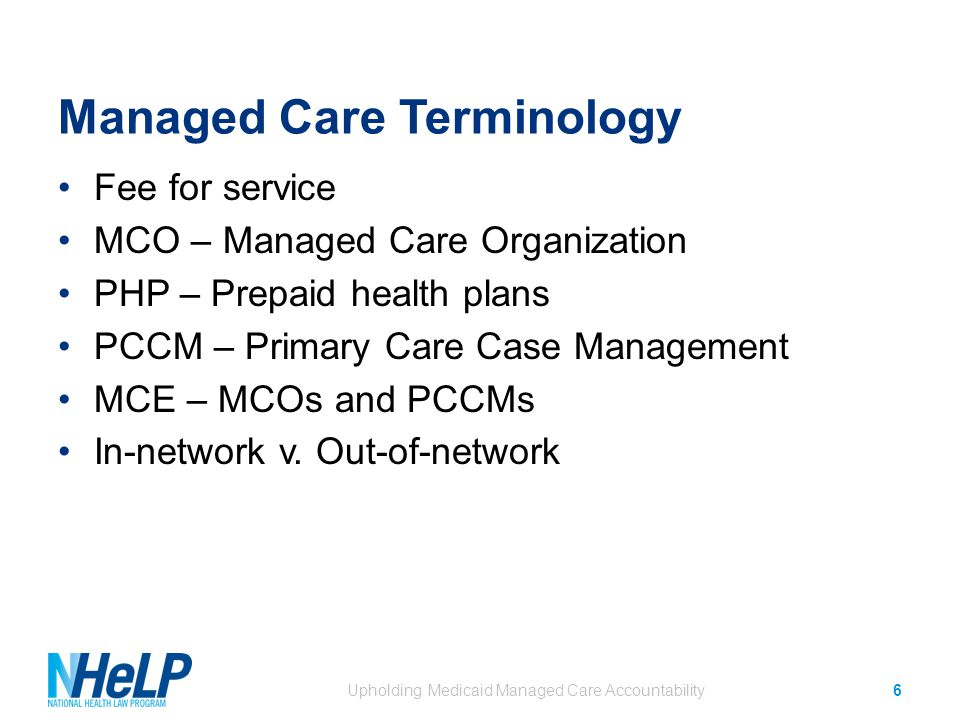 Managed Care Terminology Fee for service MCO – Managed Care Organization PHP – Prepaid health plans PCCM – Primary Care Case Management MCE – MCOs and PCCMs In-network v.