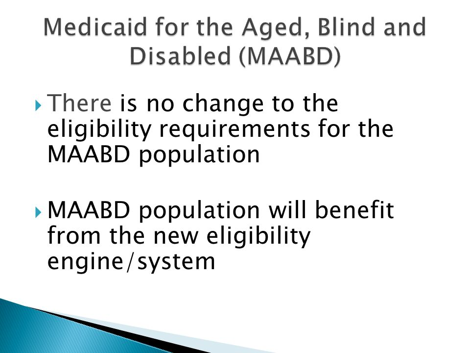  There is no change to the eligibility requirements for the MAABD population  MAABD population will benefit from the new eligibility engine/system