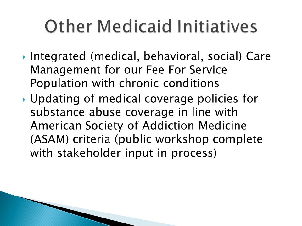  Integrated (medical, behavioral, social) Care Management for our Fee For Service Population with chronic conditions  Updating of medical coverage policies for substance abuse coverage in line with American Society of Addiction Medicine (ASAM) criteria (public workshop complete with stakeholder input in process)