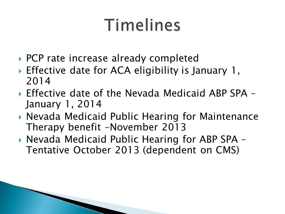  PCP rate increase already completed  Effective date for ACA eligibility is January 1, 2014  Effective date of the Nevada Medicaid ABP SPA – January 1, 2014  Nevada Medicaid Public Hearing for Maintenance Therapy benefit –November 2013  Nevada Medicaid Public Hearing for ABP SPA – Tentative October 2013 (dependent on CMS)