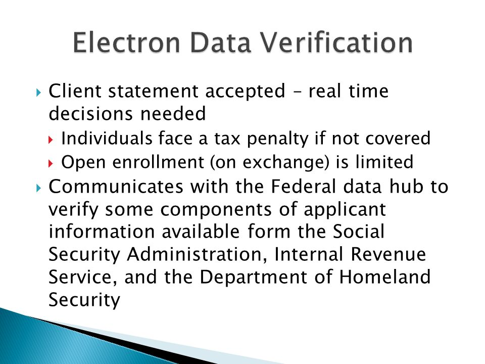  Client statement accepted – real time decisions needed  Individuals face a tax penalty if not covered  Open enrollment (on exchange) is limited  Communicates with the Federal data hub to verify some components of applicant information available form the Social Security Administration, Internal Revenue Service, and the Department of Homeland Security