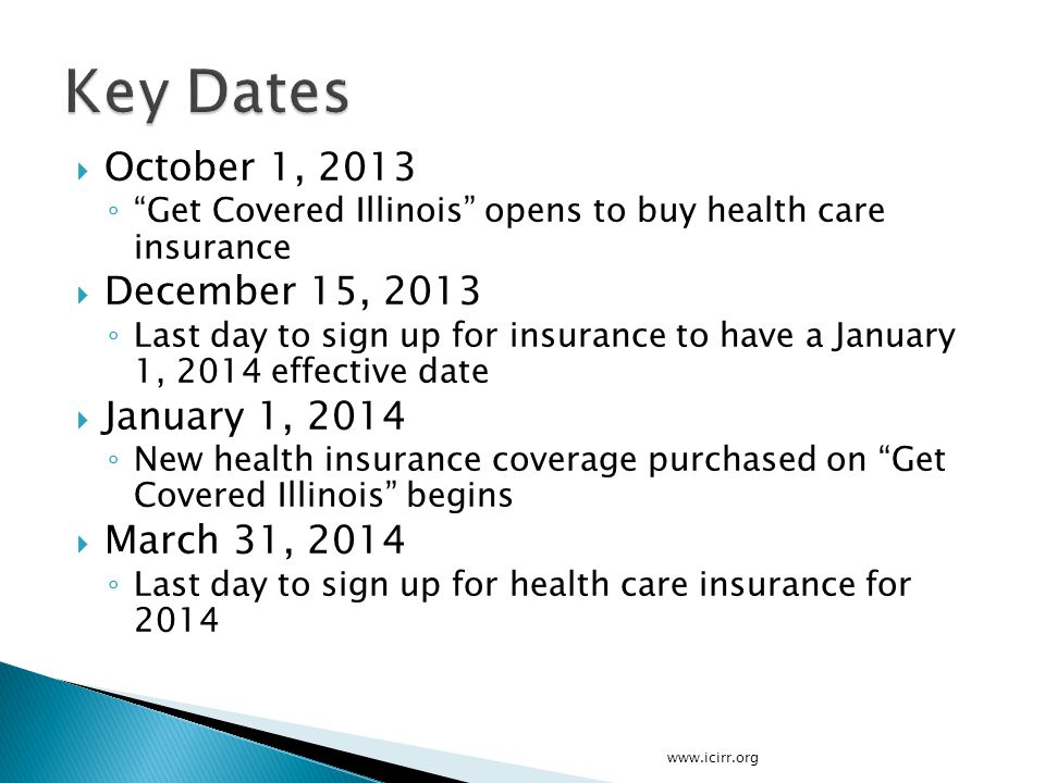 " October 1, 2013 ◦ ""Get Covered Illinois"" opens to buy health care insurance  December 15, 2013 ◦ Last day to sign up for insurance to have a Januar"