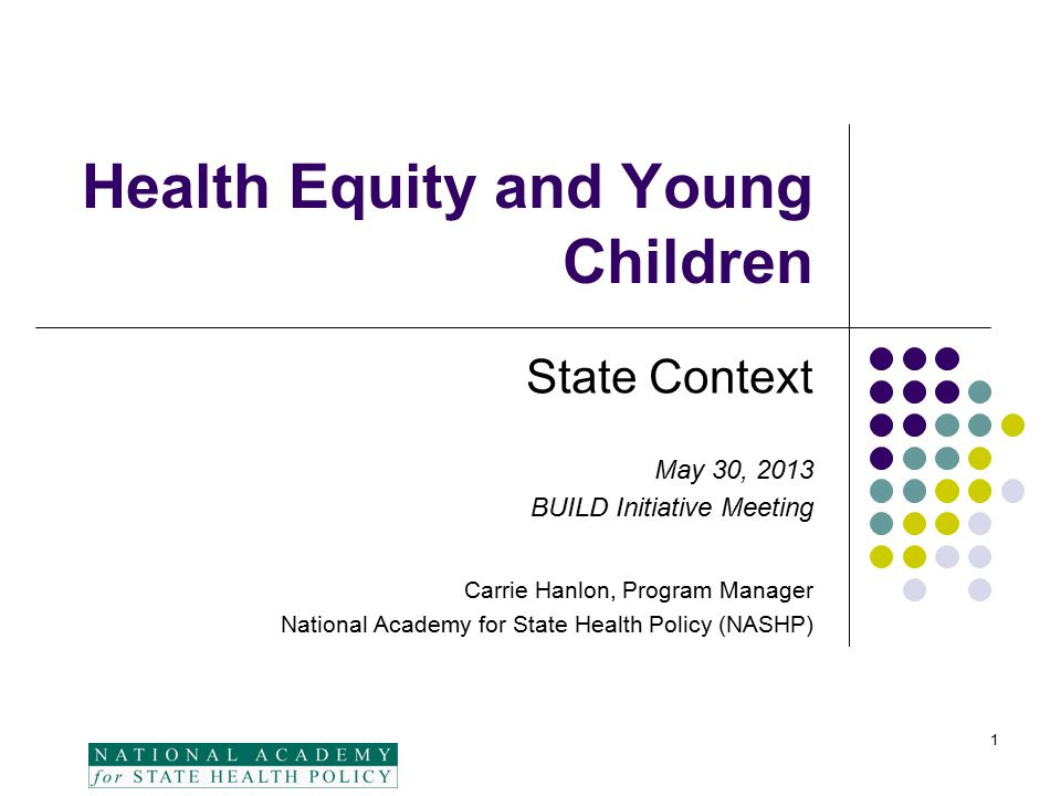 Health Equity and Young Children State Context May 30, 2013 BUILD Initiative Meeting Carrie Hanlon, Program Manager National Academy for State Health Policy (NASHP) 1