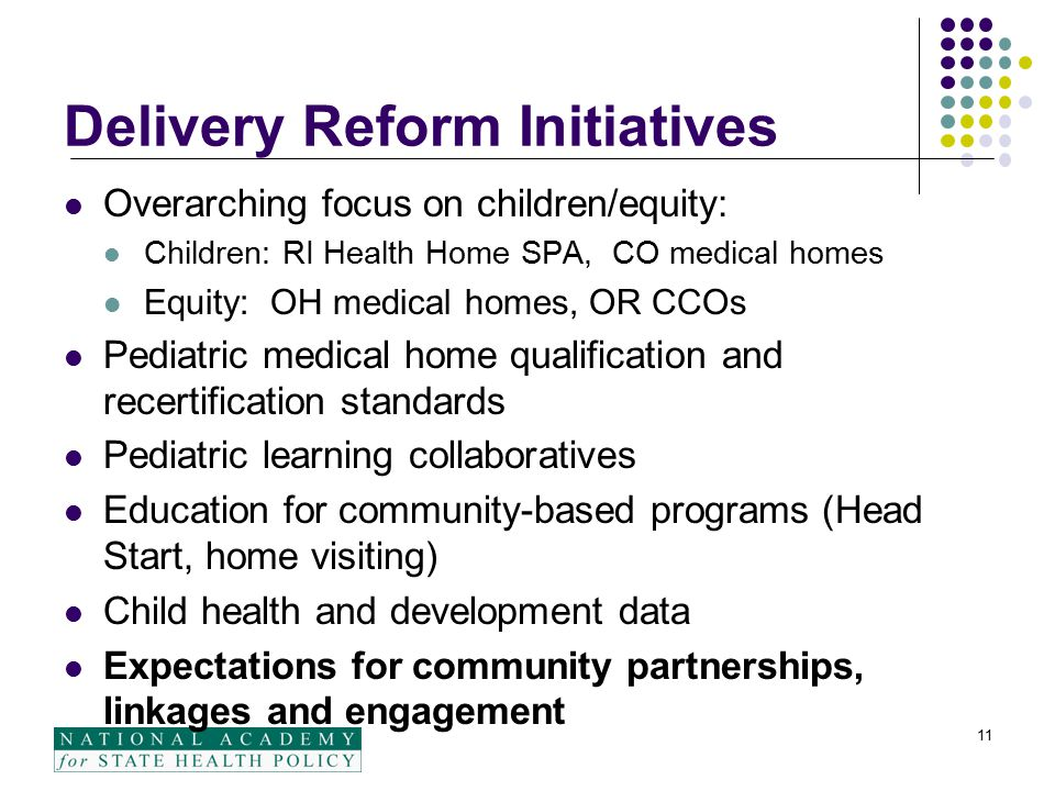 Delivery Reform Initiatives Overarching focus on children/equity: Children: RI Health Home SPA, CO medical homes Equity: OH medical homes, OR CCOs Pediatric medical home qualification and recertification standards Pediatric learning collaboratives Education for community-based programs (Head Start, home visiting) Child health and development data Expectations for community partnerships, linkages and engagement 11
