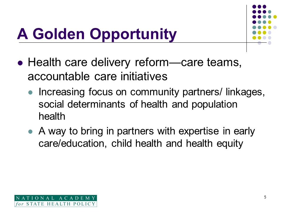 A Golden Opportunity Health care delivery reform—care teams, accountable care initiatives Increasing focus on community partners/ linkages, social determinants of health and population health A way to bring in partners with expertise in early care/education, child health and health equity 5