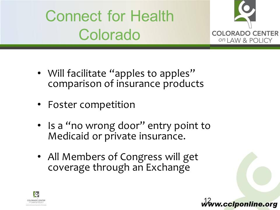 "www.cclponline.org Connect for Health Colorado Will facilitate ""apples to apples"" comparison of insurance products Foster competition Is a ""no wrong d"