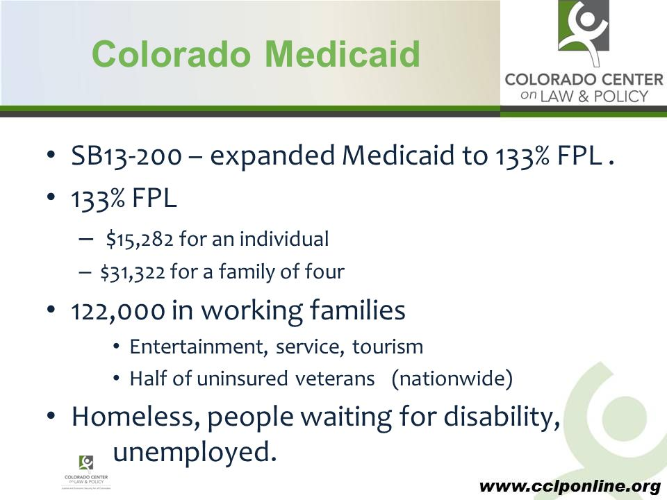www.cclponline.org Colorado Medicaid SB13-200 – expanded Medicaid to 133% FPL. 133% FPL – $ 15,282 for an individual – $31,322 for a family of four 12