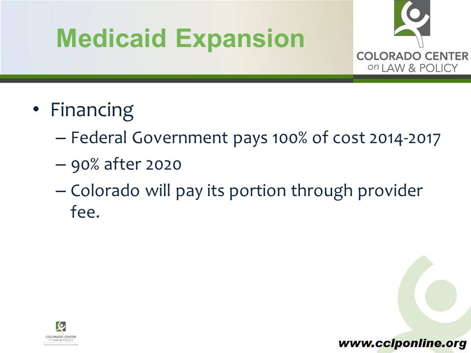 www.cclponline.org Medicaid Expansion Financing – Federal Government pays 100% of cost 2014-2017 – 90% after 2020 – Colorado will pay its portion thro