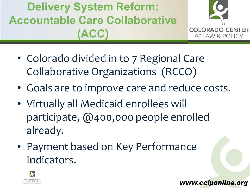 www.cclponline.org Delivery System Reform: Accountable Care Collaborative (ACC) Colorado divided in to 7 Regional Care Collaborative Organizations (RCCO) Goals are to improve care and reduce costs.