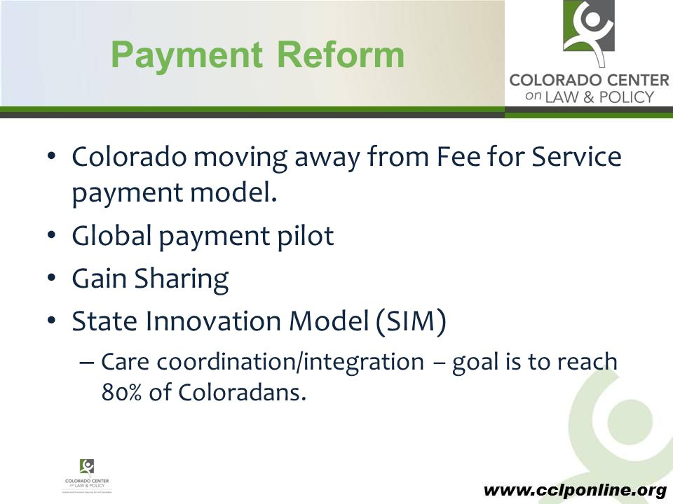 www.cclponline.org Payment Reform Colorado moving away from Fee for Service payment model. Global payment pilot Gain Sharing State Innovation Model (S