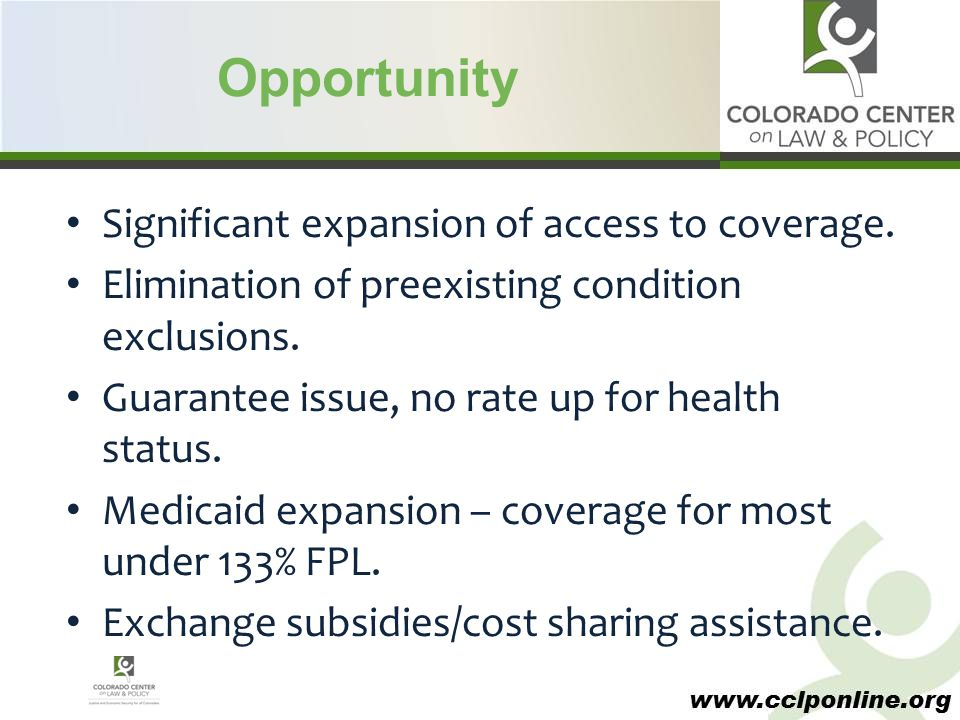 www.cclponline.org Opportunity Significant expansion of access to coverage. Elimination of preexisting condition exclusions. Guarantee issue, no rate