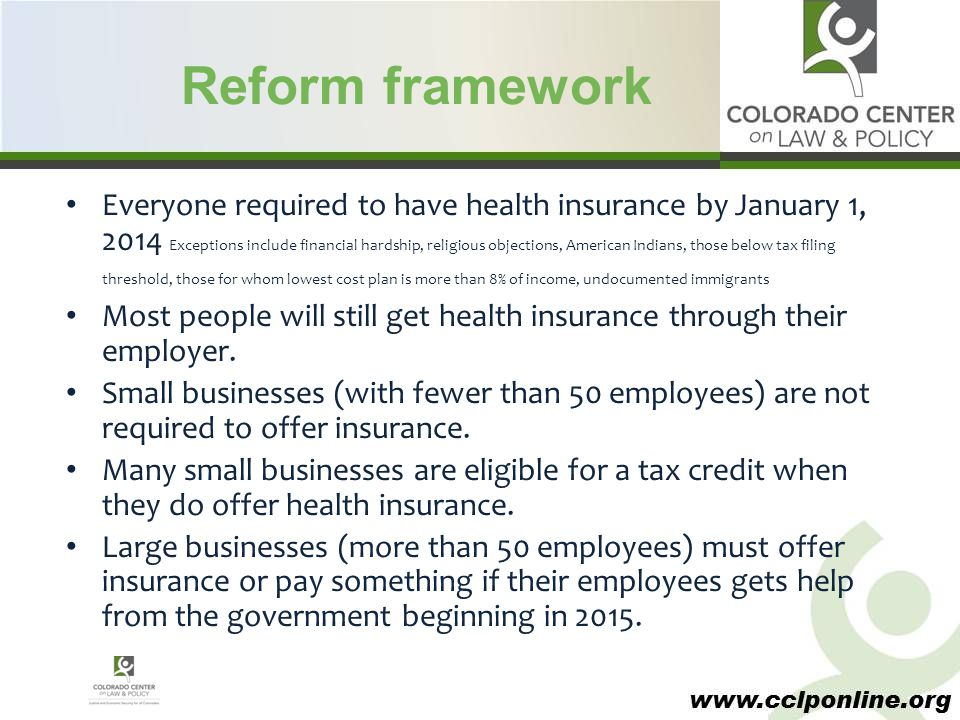 www.cclponline.org Individual mandate All citizens and legal residents required to have coverage starting 2014 Penalties assessed through federal income tax for each uninsured family member to be phased in starting in 2014 at $95/individual or 1 percent of household income.