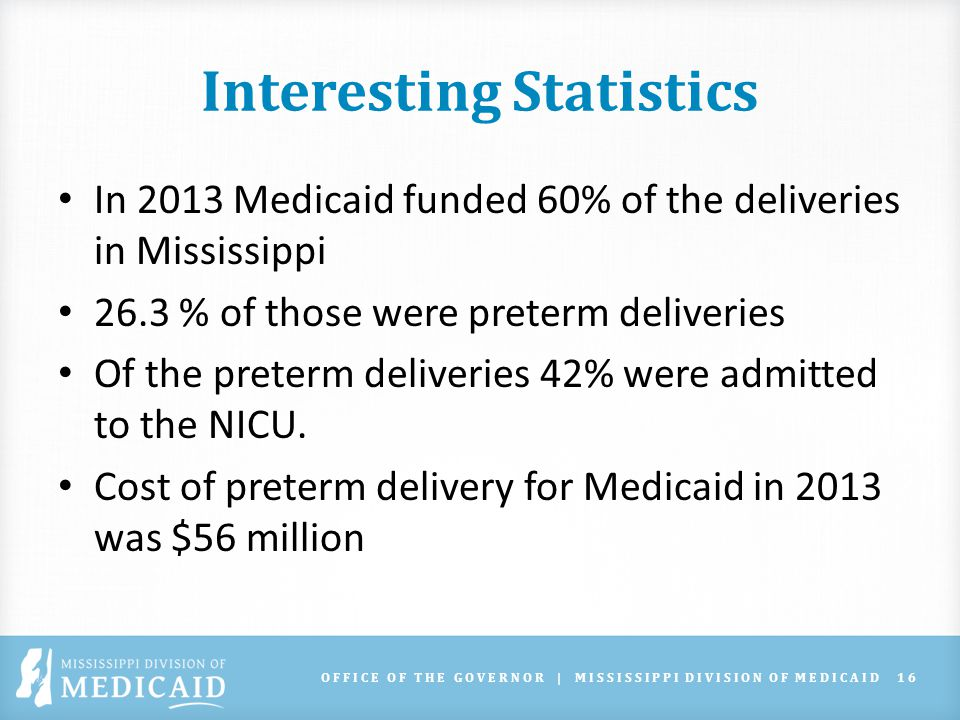 OFFICE OF THE GOVERNOR | MISSISSIPPI DIVISION OF MEDICAID16 Interesting Statistics In 2013 Medicaid funded 60% of the deliveries in Mississippi 26.3 % of those were preterm deliveries Of the preterm deliveries 42% were admitted to the NICU.