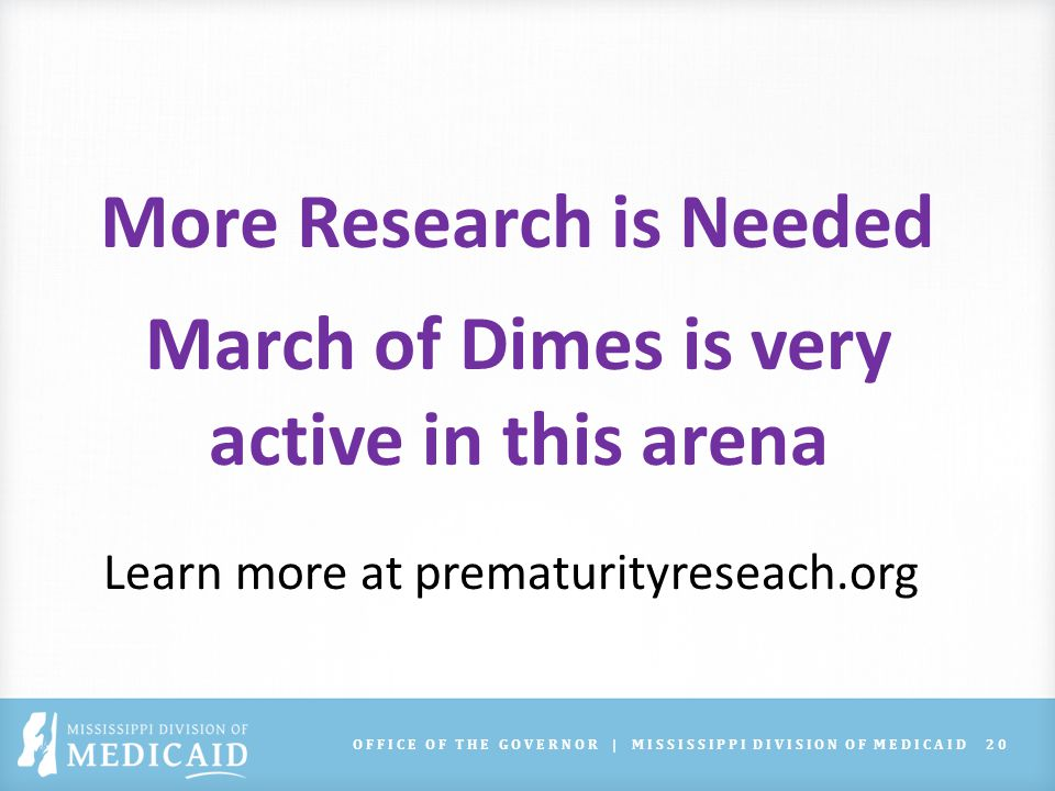 OFFICE OF THE GOVERNOR | MISSISSIPPI DIVISION OF MEDICAID20 More Research is Needed March of Dimes is very active in this arena Learn more at prematurityreseach.org