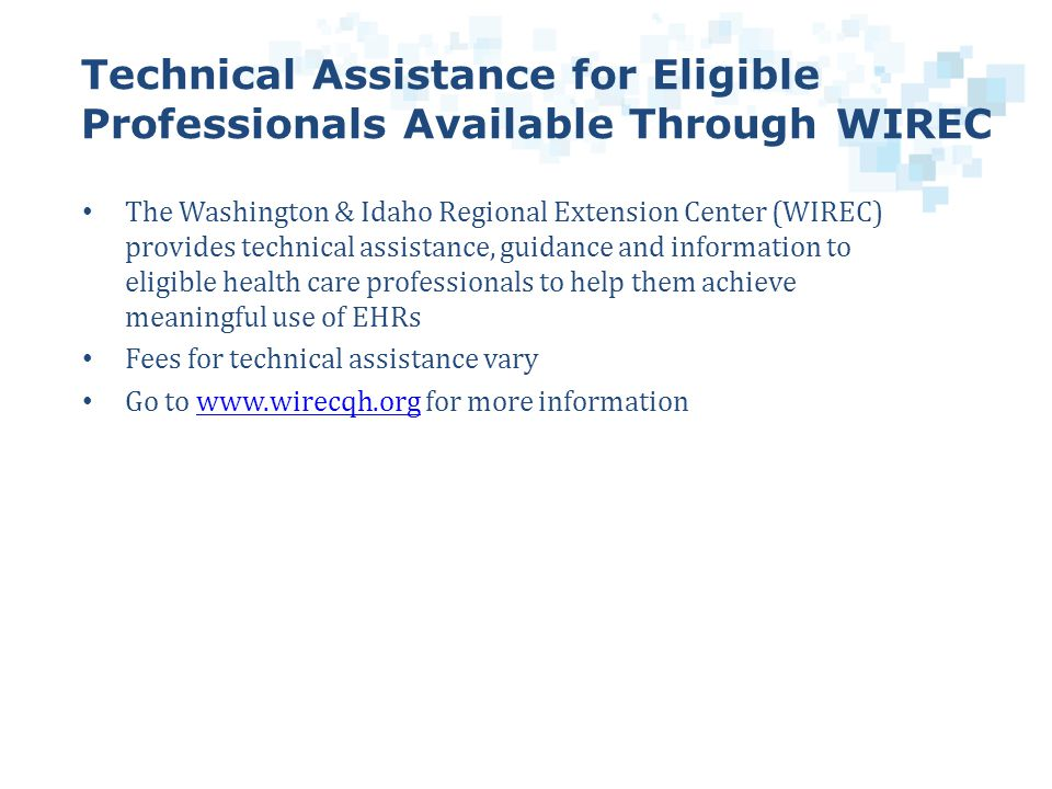 The Washington & Idaho Regional Extension Center (WIREC) provides technical assistance, guidance and information to eligible health care professionals to help them achieve meaningful use of EHRs Fees for technical assistance vary Go to www.wirecqh.org for more informationwww.wirecqh.org Technical Assistance for Eligible Professionals Available Through WIREC
