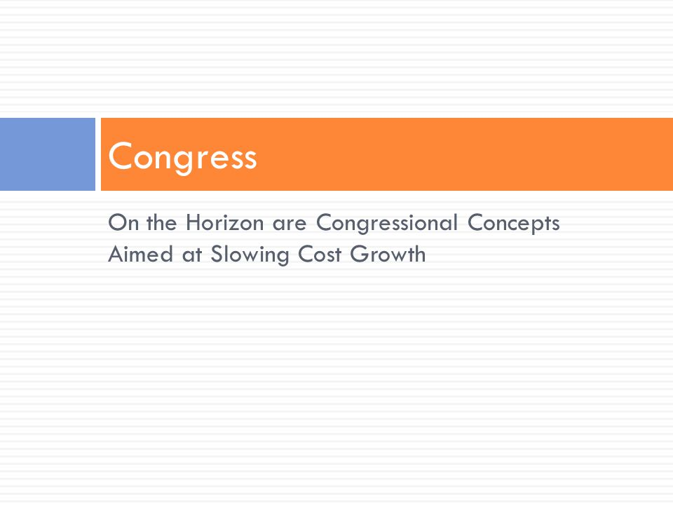 On the Horizon are Congressional Concepts Aimed at Slowing Cost Growth Congress