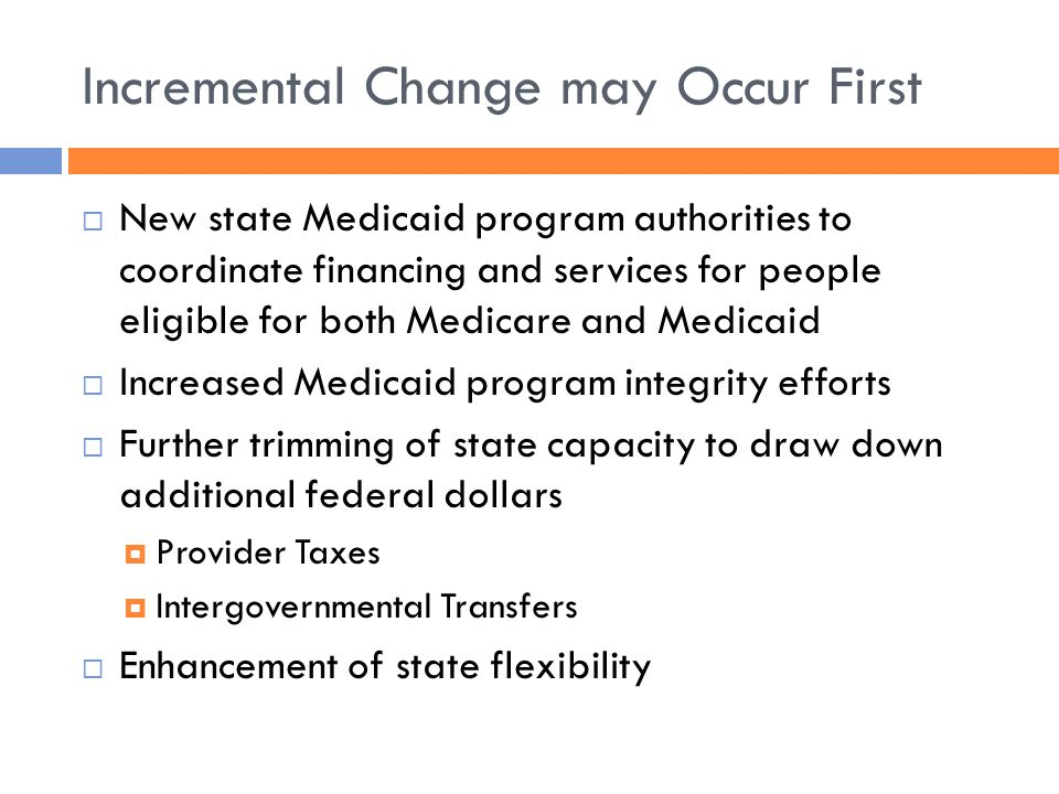 Incremental Change may Occur First  New state Medicaid program authorities to coordinate financing and services for people eligible for both Medicare