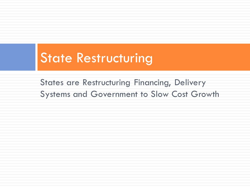 States are Restructuring Financing, Delivery Systems and Government to Slow Cost Growth State Restructuring