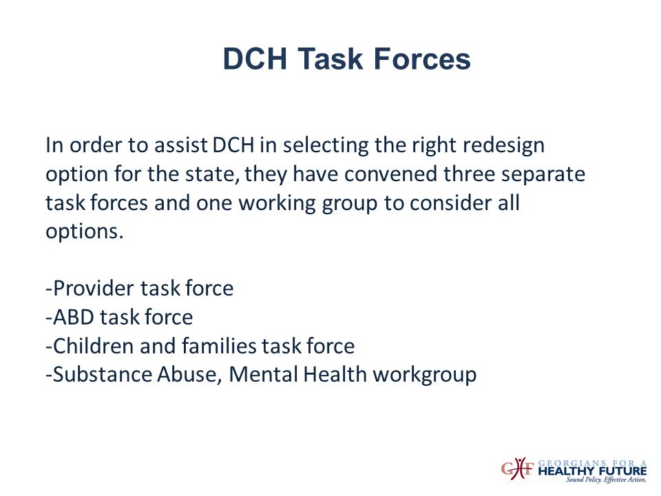 DCH Task Forces In order to assist DCH in selecting the right redesign option for the state, they have convened three separate task forces and one wor