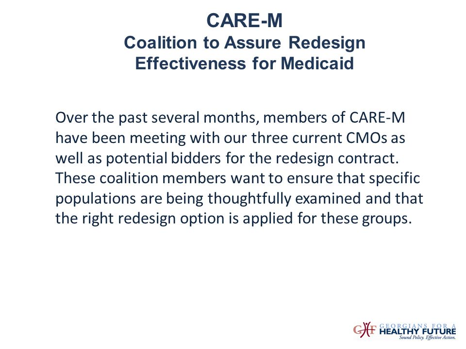 CARE-M Coalition to Assure Redesign Effectiveness for Medicaid Over the past several months, members of CARE-M have been meeting with our three curren
