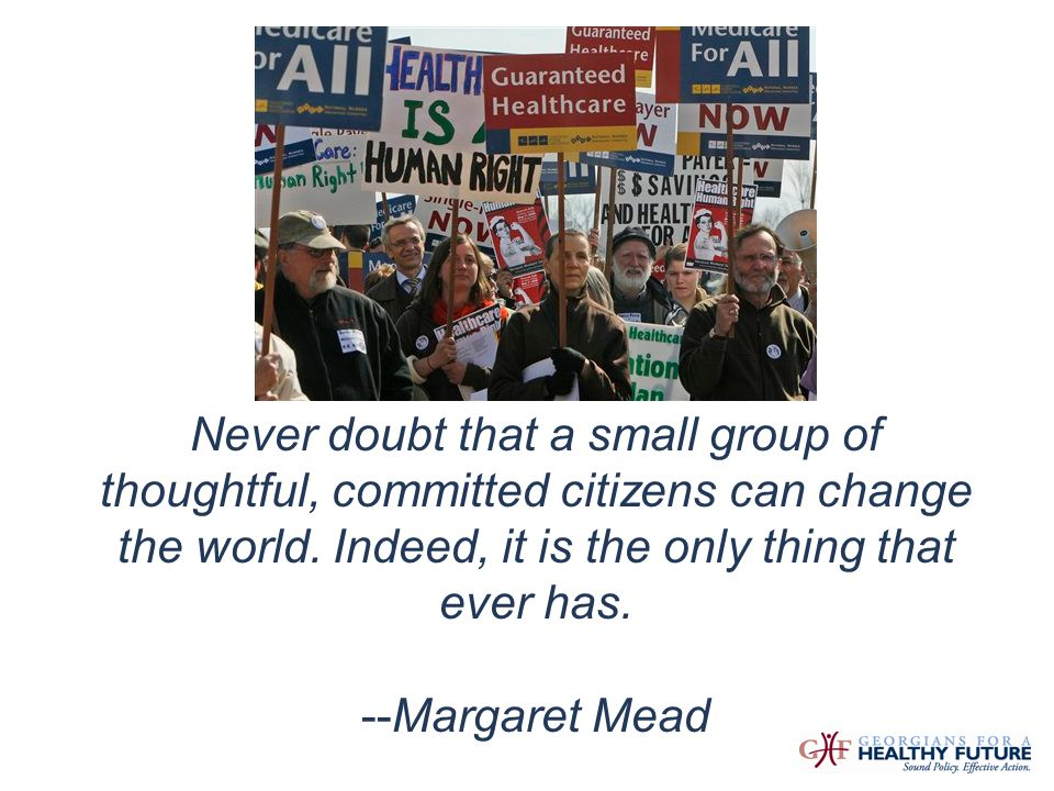 Never doubt that a small group of thoughtful, committed citizens can change the world. Indeed, it is the only thing that ever has. --Margaret Mead Pic