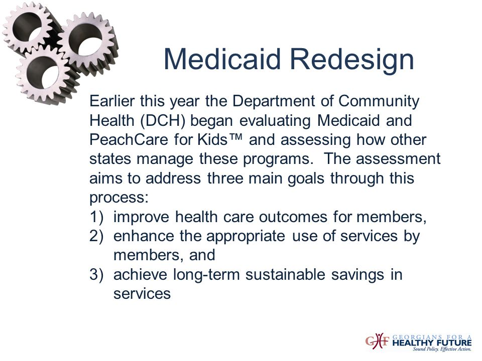 Medicaid Redesign DCH issued a Request for Proposal for a comprehensive assessment and recommended redesign of Georgia s Medicaid Program and Children s Health Insurance Program (CHIP/PeachCare for Kids®).