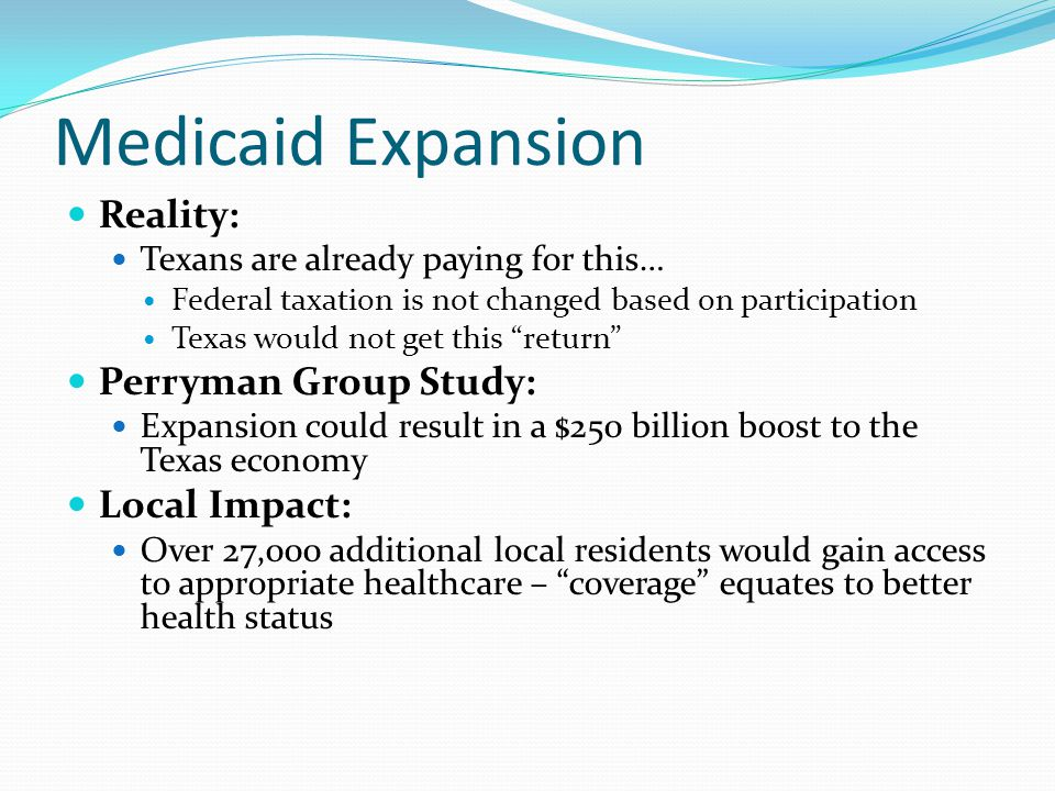 Medicaid Expansion Reality: Texans are already paying for this… Federal taxation is not changed based on participation Texas would not get this return Perryman Group Study: Expansion could result in a $250 billion boost to the Texas economy Local Impact: Over 27,000 additional local residents would gain access to appropriate healthcare – coverage equates to better health status