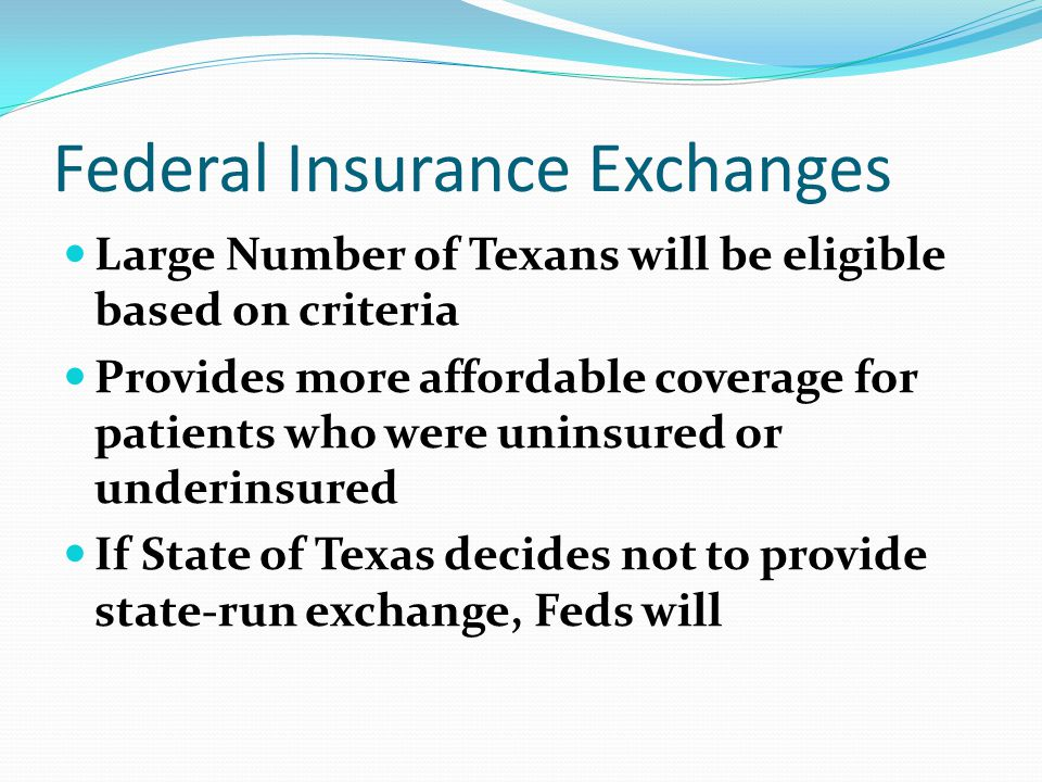 Federal Insurance Exchanges Large Number of Texans will be eligible based on criteria Provides more affordable coverage for patients who were uninsured or underinsured If State of Texas decides not to provide state-run exchange, Feds will