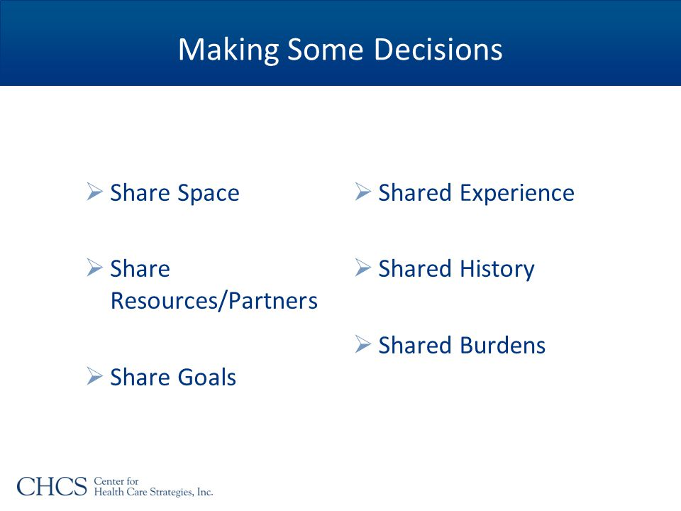 Making Some Decisions  Share Space  Share Resources/Partners  Share Goals  Shared Experience  Shared History  Shared Burdens