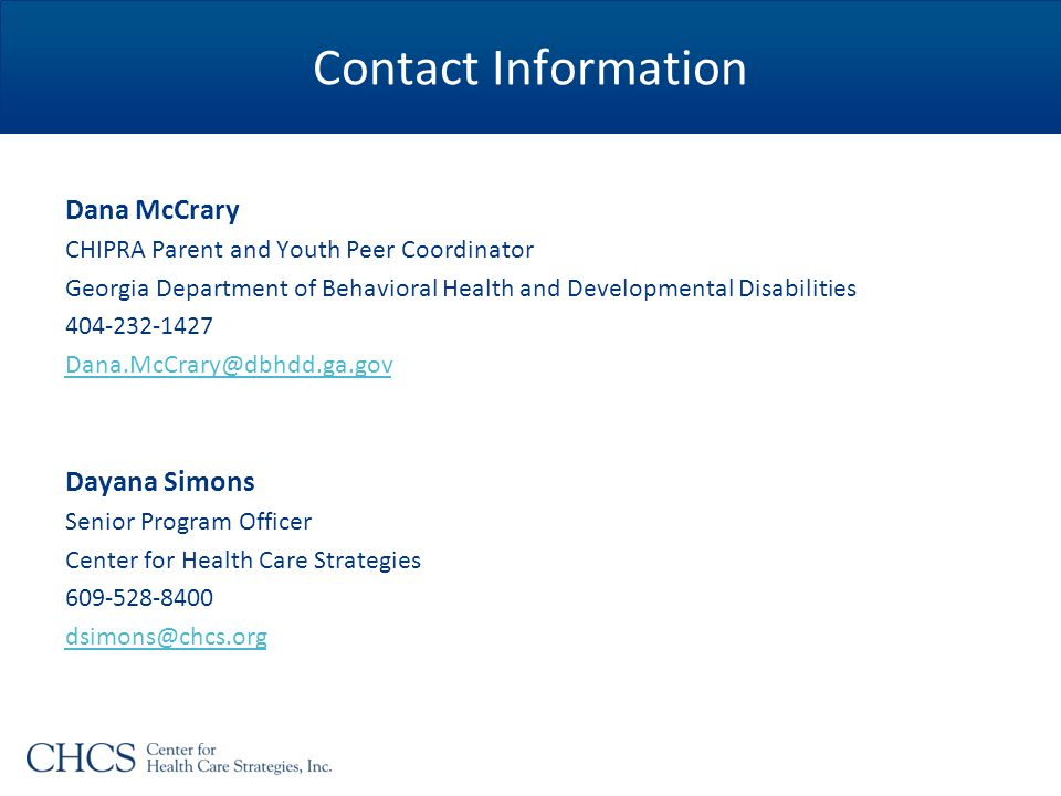 Contact Information Dana McCrary CHIPRA Parent and Youth Peer Coordinator Georgia Department of Behavioral Health and Developmental Disabilities 404-232-1427 Dana.McCrary@dbhdd.ga.gov Dayana Simons Senior Program Officer Center for Health Care Strategies 609-528-8400 dsimons@chcs.org