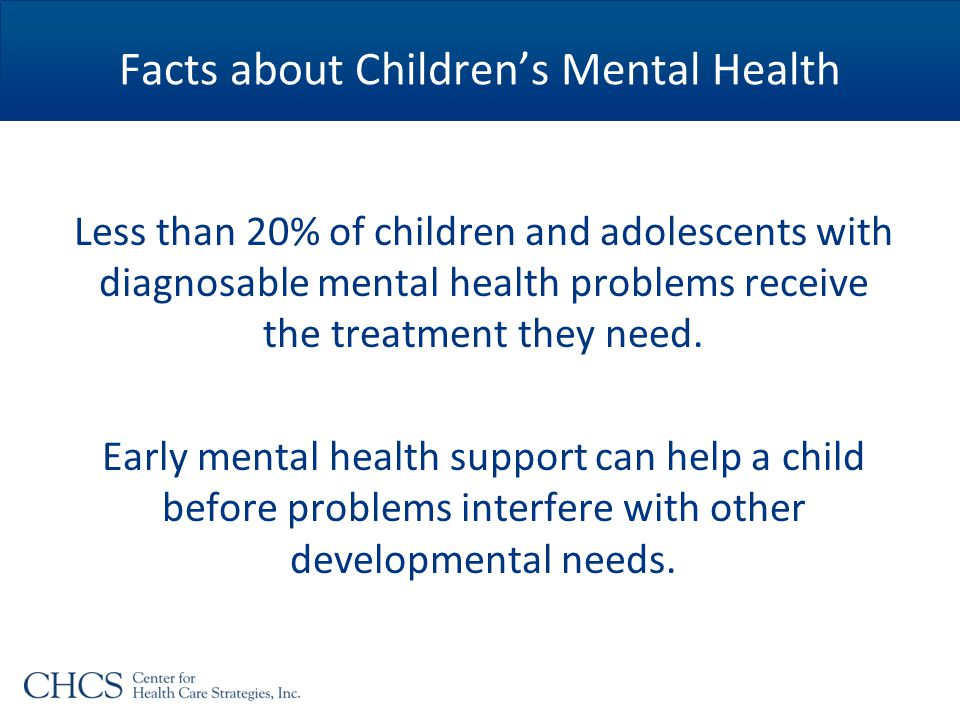 Facts about Children's Mental Health Less than 20% of children and adolescents with diagnosable mental health problems receive the treatment they need.