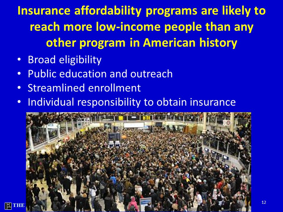 THE URBAN INSTITUTE Insurance affordability programs are likely to reach more low-income people than any other program in American history Broad eligibility Public education and outreach Streamlined enrollment Individual responsibility to obtain insurance 12