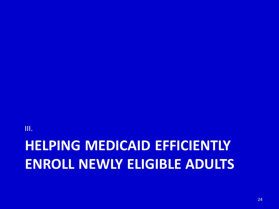 HELPING MEDICAID EFFICIENTLY ENROLL NEWLY ELIGIBLE ADULTS III. 24