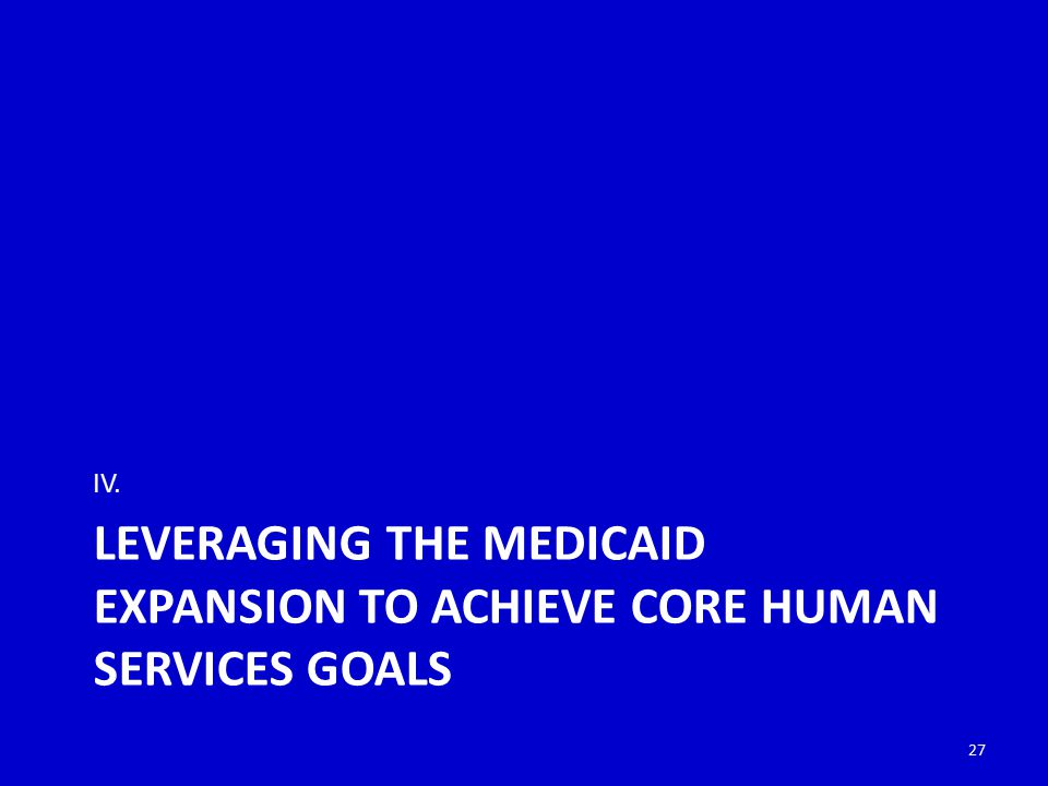 LEVERAGING THE MEDICAID EXPANSION TO ACHIEVE CORE HUMAN SERVICES GOALS IV. 27