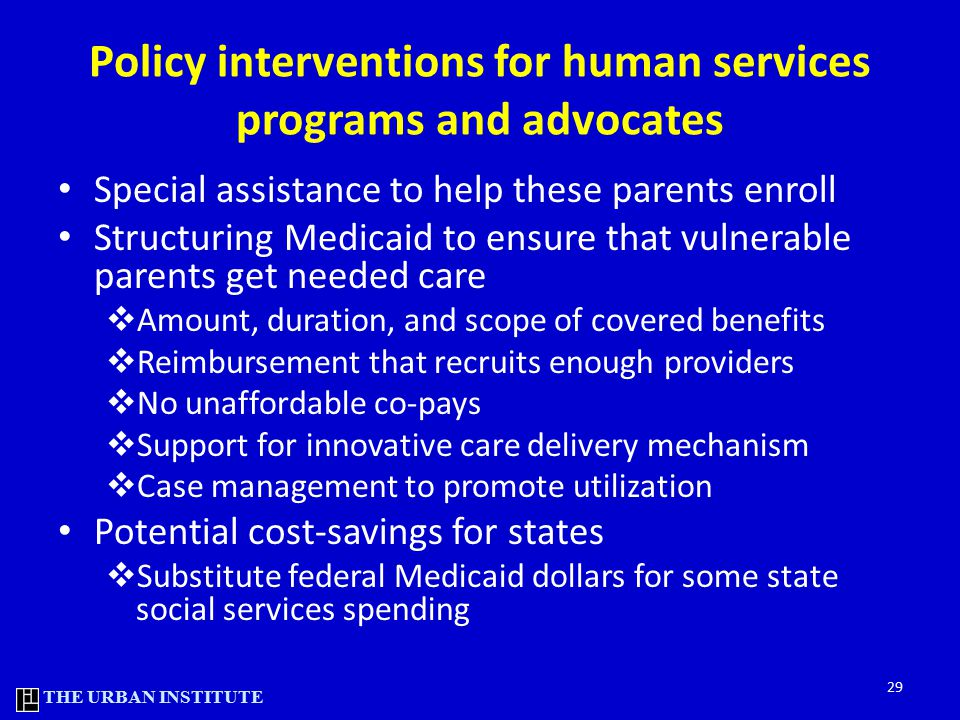 THE URBAN INSTITUTE Policy interventions for human services programs and advocates Special assistance to help these parents enroll Structuring Medicaid to ensure that vulnerable parents get needed care  Amount, duration, and scope of covered benefits  Reimbursement that recruits enough providers  No unaffordable co-pays  Support for innovative care delivery mechanism  Case management to promote utilization Potential cost-savings for states  Substitute federal Medicaid dollars for some state social services spending 29