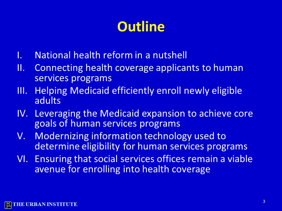 THE URBAN INSTITUTE Outline I.National health reform in a nutshell II.Connecting health coverage applicants to human services programs III.Helping Medicaid efficiently enroll newly eligible adults IV.Leveraging the Medicaid expansion to achieve core goals of human services programs V.Modernizing information technology used to determine eligibility for human services programs VI.Ensuring that social services offices remain a viable avenue for enrolling into health coverage 3