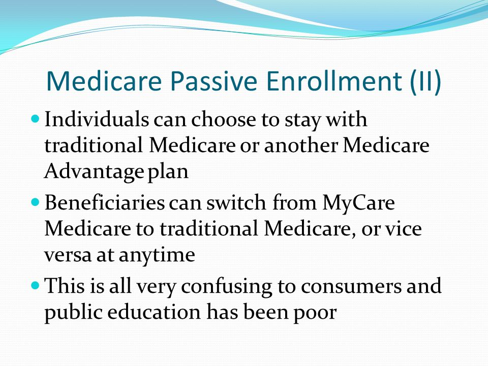 Medicare Passive Enrollment (II) Individuals can choose to stay with traditional Medicare or another Medicare Advantage plan Beneficiaries can switch