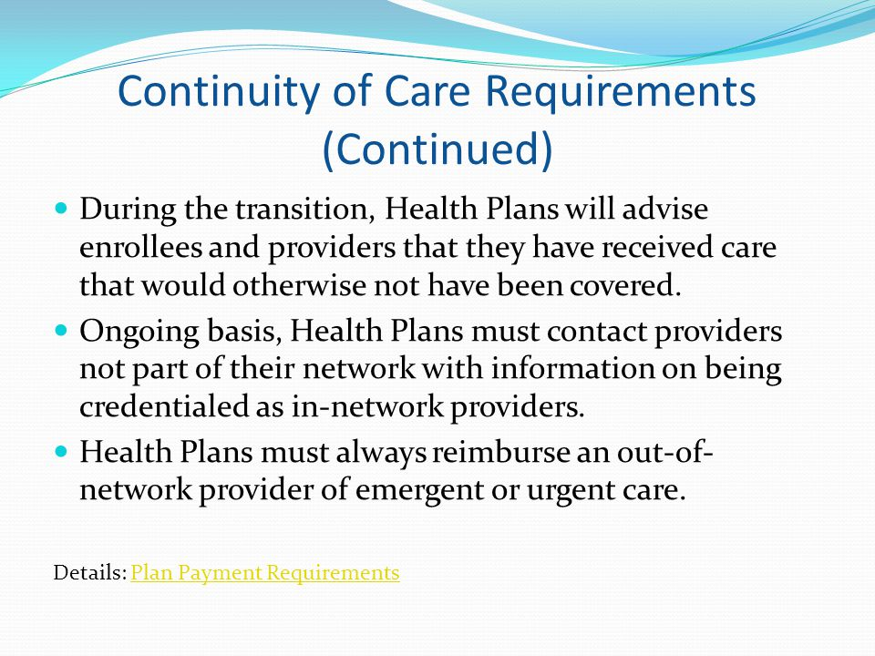 Continuity of Care Requirements (Continued) During the transition, Health Plans will advise enrollees and providers that they have received care that