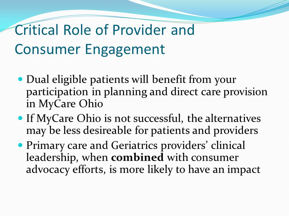 Critical Role of Provider and Consumer Engagement Dual eligible patients will benefit from your participation in planning and direct care provision in