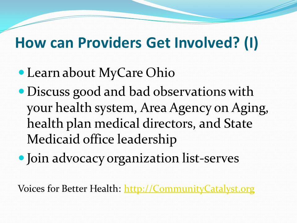How can Providers Get Involved? (I) Learn about MyCare Ohio Discuss good and bad observations with your health system, Area Agency on Aging, health pl