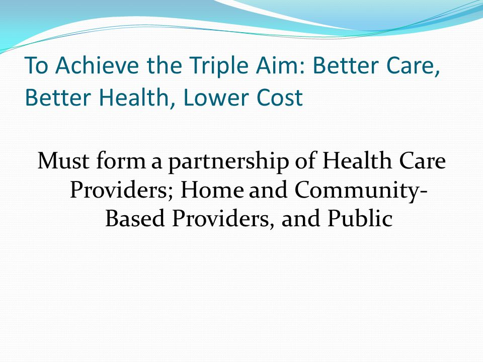 To Achieve the Triple Aim: Better Care, Better Health, Lower Cost Must form a partnership of Health Care Providers; Home and Community- Based Provider