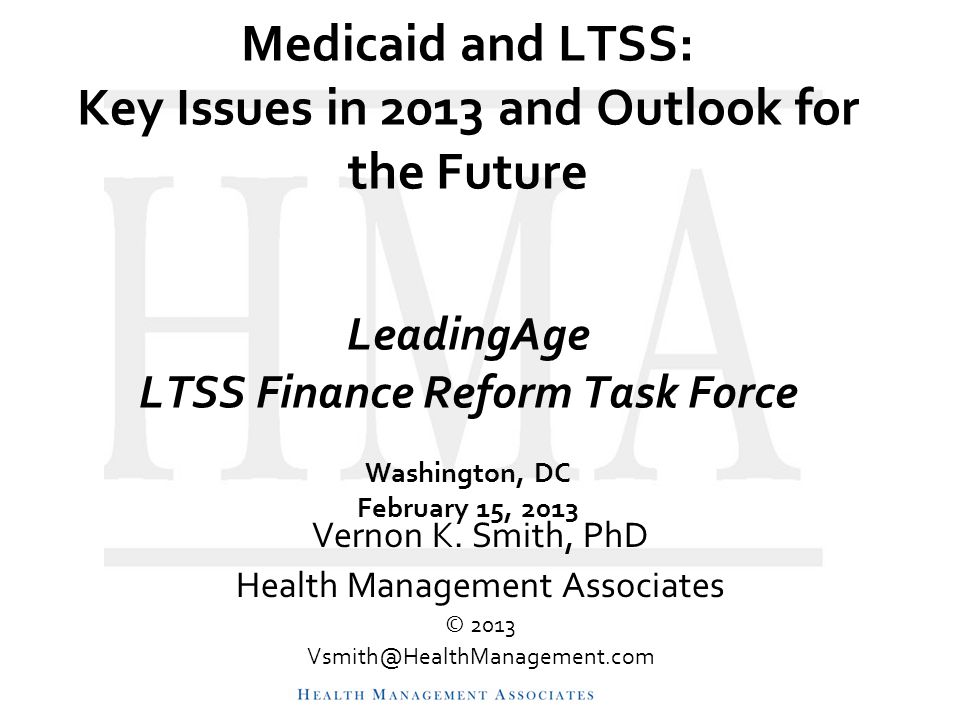 Medicaid and LTSS: Key Issues in 2013 and Outlook for the Future LeadingAge LTSS Finance Reform Task Force Washington, DC February 15, 2013 Vernon K.