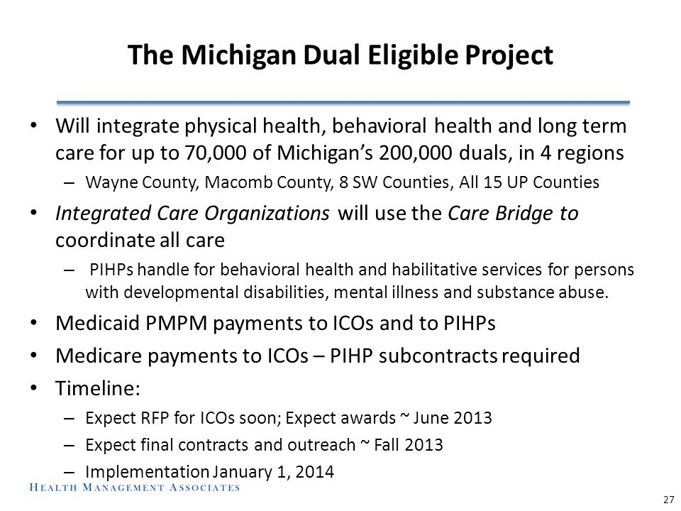 The Michigan Dual Eligible Project Will integrate physical health, behavioral health and long term care for up to 70,000 of Michigan's 200,000 duals, in 4 regions – Wayne County, Macomb County, 8 SW Counties, All 15 UP Counties Integrated Care Organizations will use the Care Bridge to coordinate all care – PIHPs handle for behavioral health and habilitative services for persons with developmental disabilities, mental illness and substance abuse.