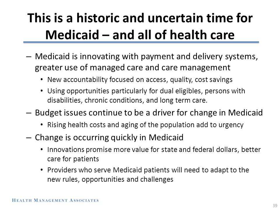 This is a historic and uncertain time for Medicaid – and all of health care – Medicaid is innovating with payment and delivery systems, greater use of managed care and care management New accountability focused on access, quality, cost savings Using opportunities particularly for dual eligibles, persons with disabilities, chronic conditions, and long term care.