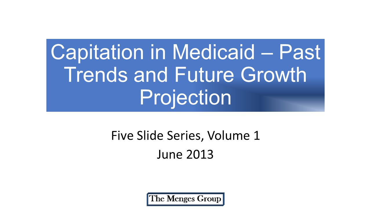 Capitation in Medicaid – Past Trends and Future Growth Projection Five Slide Series, Volume 1 June 2013