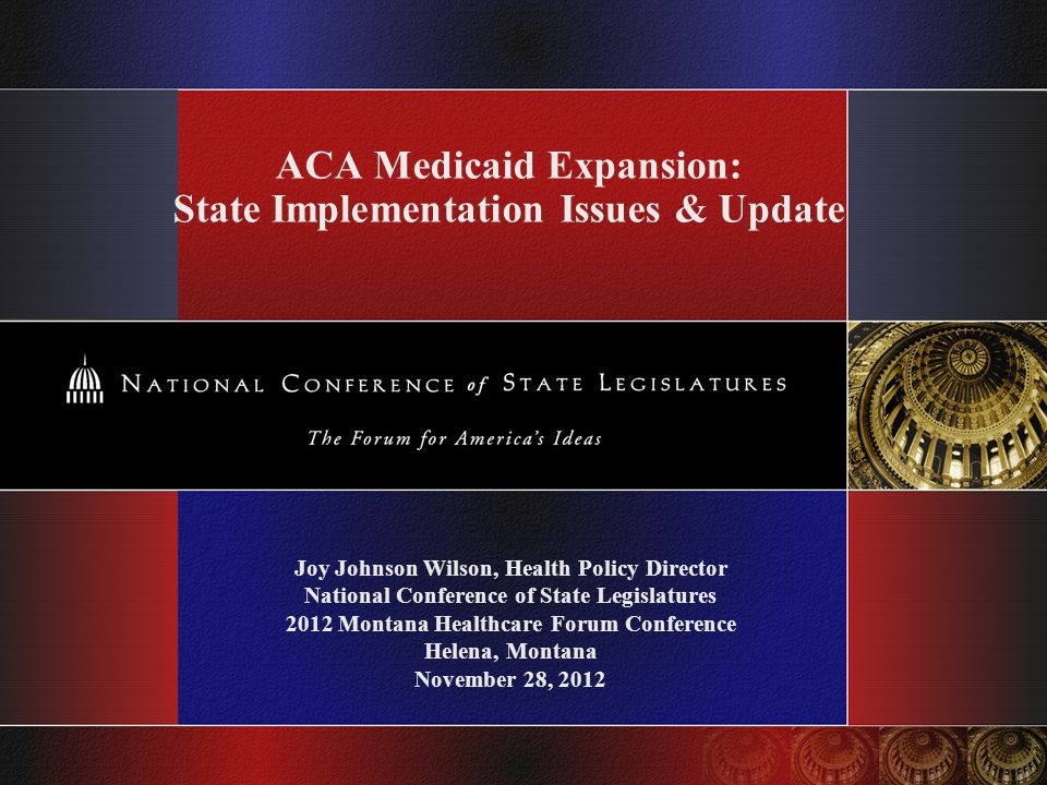 ACA Medicaid Expansion: State Implementation Issues & Update Joy Johnson Wilson, Health Policy Director National Conference of State Legislatures 2012