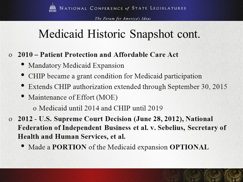 Medicaid Historic Snapshot cont. o2010 – Patient Protection and Affordable Care Act Mandatory Medicaid Expansion CHIP became a grant condition for Med