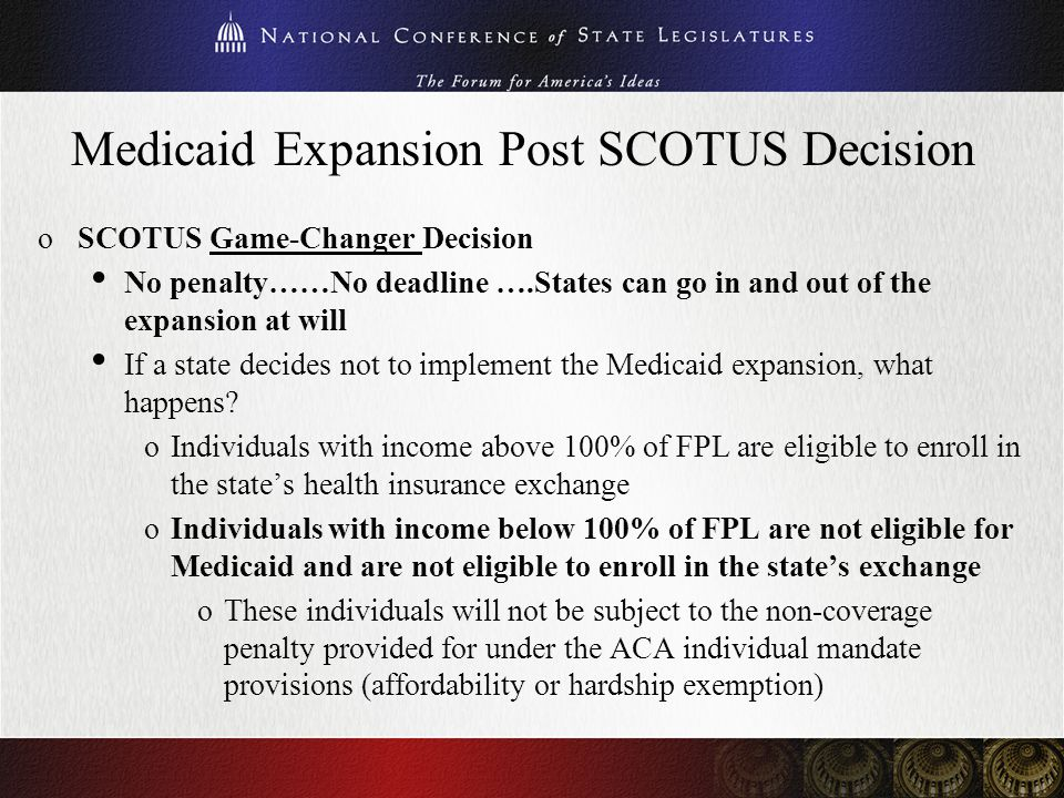 Medicaid Expansion Post SCOTUS Decision oSCOTUS Game-Changer Decision No penalty……No deadline ….States can go in and out of the expansion at will If a