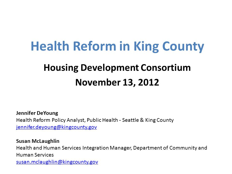 Health Reform in King County Housing Development Consortium November 13, 2012 Jennifer DeYoung Health Reform Policy Analyst, Public Health - Seattle & King County jennifer.deyoung@kingcounty.gov Susan McLaughlin Health and Human Services Integration Manager, Department of Community and Human Services susan.mclaughlin@kingcounty.gov