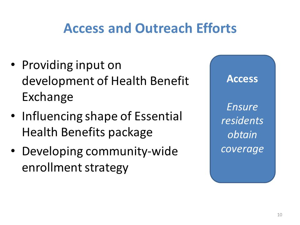 Providing input on development of Health Benefit Exchange Influencing shape of Essential Health Benefits package Developing community-wide enrollment strategy 10 Access Ensure residents obtain coverage Access and Outreach Efforts